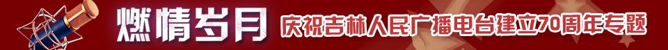 """""""燃情岁月""""——庆祝吉林人民广播电台建立70周年专题"""