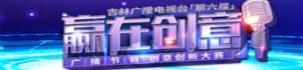 吉林广播电视台第六届创意大赛