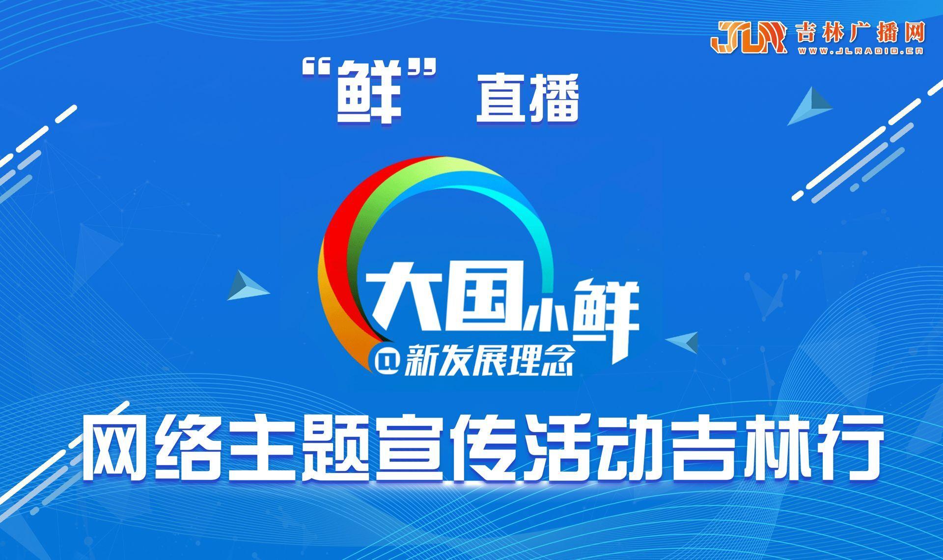 """图文直播:""""大国小鲜@新发展理念""""网络主题宣传活动吉林行"""