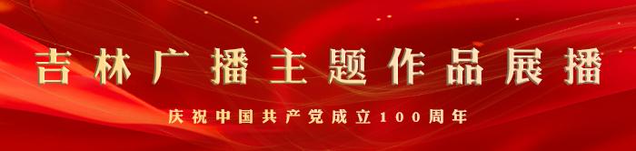 庆祝建党100周年吉林广播电视台主题作品展播